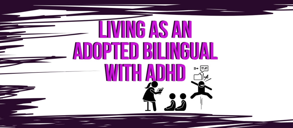 Living as an Adopted Bilingual with ADHD